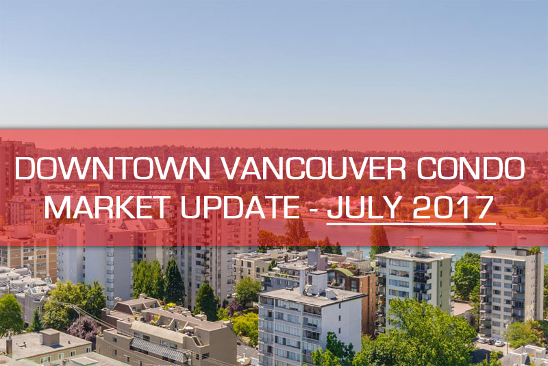 vancouver downtown condo market update july 2017